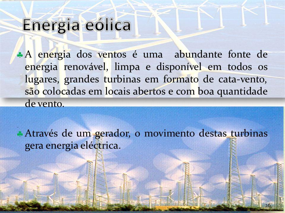 Curso Técnico de Informática e Sistemas A energia dos ventos é uma abundante fonte de energia renovável, limpa e disponível em todos os lugares, grandes turbinas em formato de cata-vento, são colocadas em locais abertos e com boa quantidade de vento.