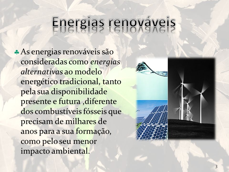 Curso Técnico de Informática e Sistemas As energias renováveis são consideradas como energias alternativas ao modelo energético tradicional, tanto pela sua disponibilidade presente e futura,diferente dos combustíveis fósseis que precisam de milhares de anos para a sua formação, como pelo seu menor impacto ambiental.