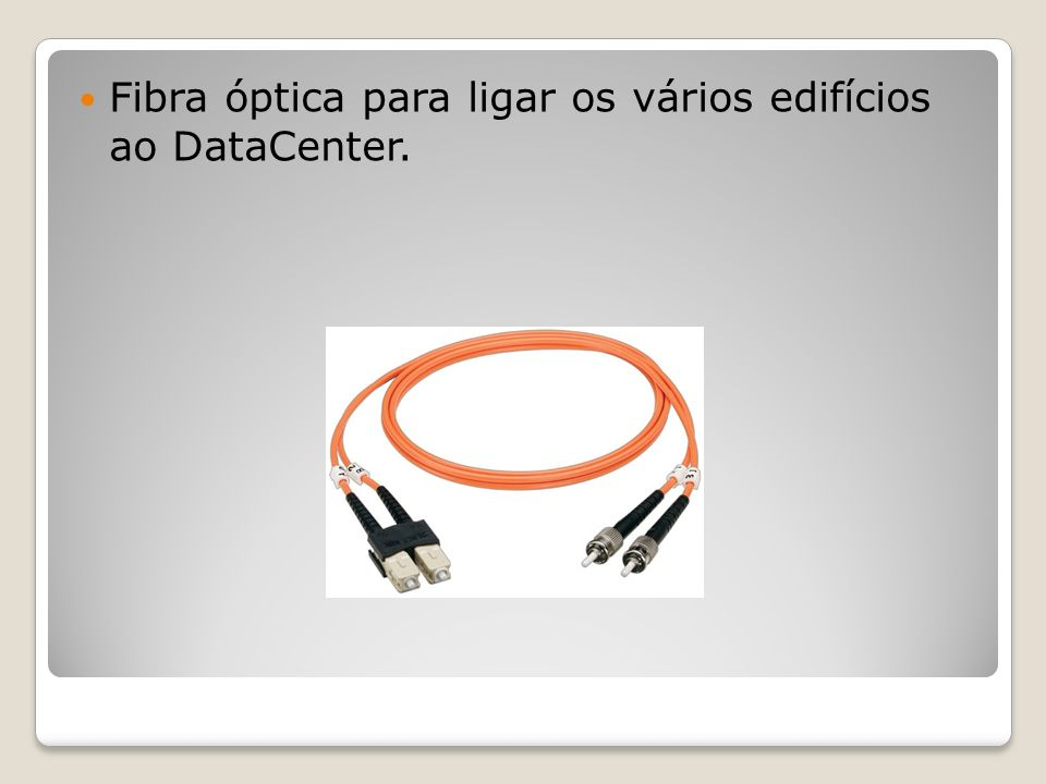 Fibra óptica para ligar os vários edifícios ao DataCenter.