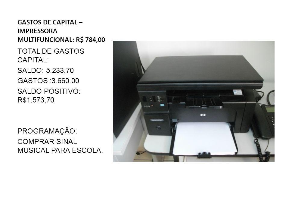 GASTOS DE CAPITAL – IMPRESSORA MULTIFUNCIONAL: R$ 784,00 TOTAL DE GASTOS CAPITAL: SALDO: 5.233,70 GASTOS :3.660.00 SALDO POSITIVO: R$1.573,70 PROGRAMAÇÃO: COMPRAR SINAL MUSICAL PARA ESCOLA.
