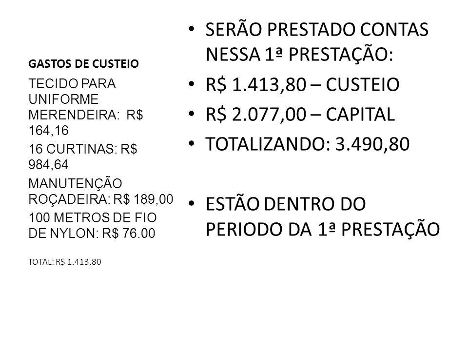 GASTOS DE CUSTEIO SERÃO PRESTADO CONTAS NESSA 1ª PRESTAÇÃO: R$ 1.413,80 – CUSTEIO R$ 2.077,00 – CAPITAL TOTALIZANDO: 3.490,80 ESTÃO DENTRO DO PERIODO DA 1ª PRESTAÇÃO TECIDO PARA UNIFORME MERENDEIRA: R$ 164,16 16 CURTINAS: R$ 984,64 MANUTENÇÃO ROÇADEIRA: R$ 189,00 100 METROS DE FIO DE NYLON: R$ 76.00 TOTAL: R$ 1.413,80