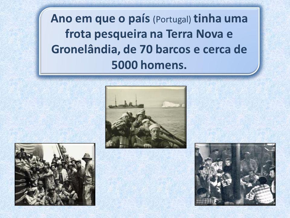 Ano em que o país (Portugal) tinha uma frota pesqueira na Terra Nova e Gronelândia, de 70 barcos e cerca de 5000 homens.