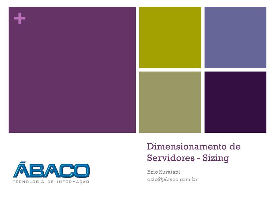 + Dimensionamento de Servidores - Sizing Ézio Kuratani ezio@abaco.com.br