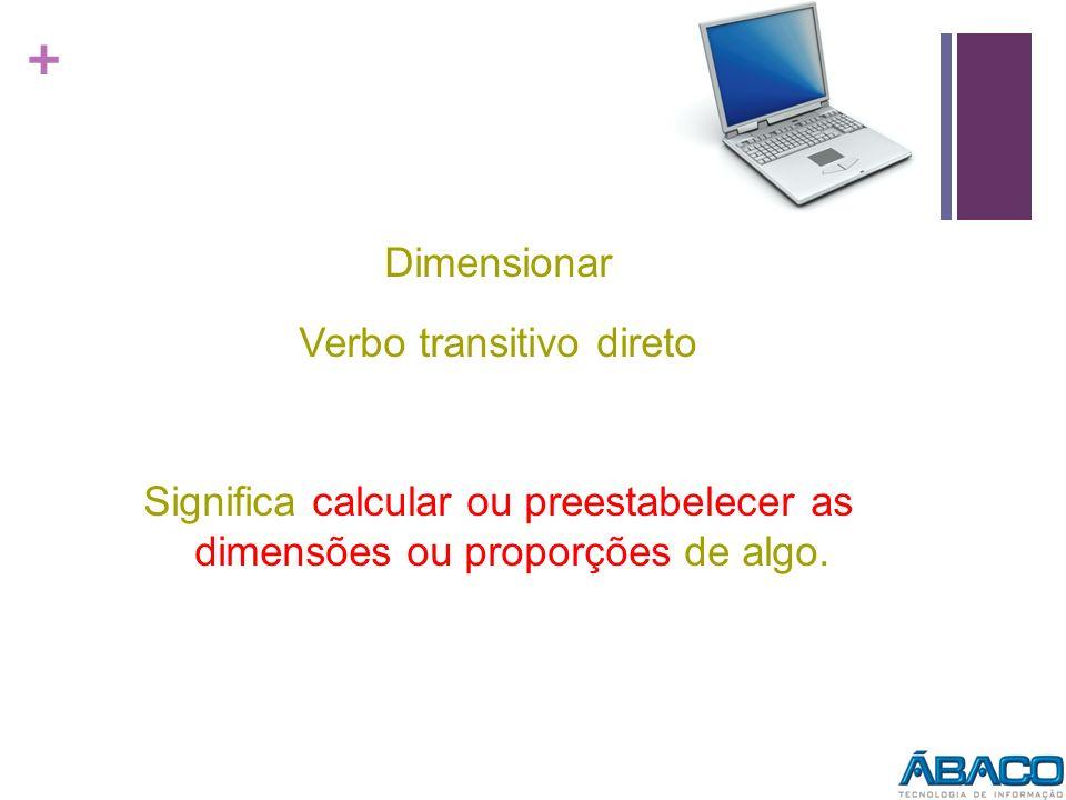 + Dimensionar Verbo transitivo direto Significa calcular ou preestabelecer as dimensões ou proporções de algo.