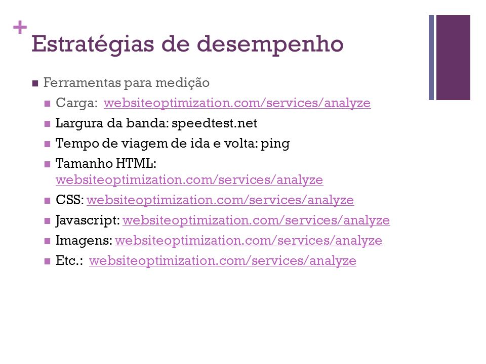 + Ferramentas para medição Carga: websiteoptimization.com/services/analyzewebsiteoptimization.com/services/analyze Largura da banda: speedtest.net Tempo de viagem de ida e volta: ping Tamanho HTML: websiteoptimization.com/services/analyze websiteoptimization.com/services/analyze CSS: websiteoptimization.com/services/analyzewebsiteoptimization.com/services/analyze Javascript: websiteoptimization.com/services/analyzewebsiteoptimization.com/services/analyze Imagens: websiteoptimization.com/services/analyzewebsiteoptimization.com/services/analyze Etc.: websiteoptimization.com/services/analyzewebsiteoptimization.com/services/analyze