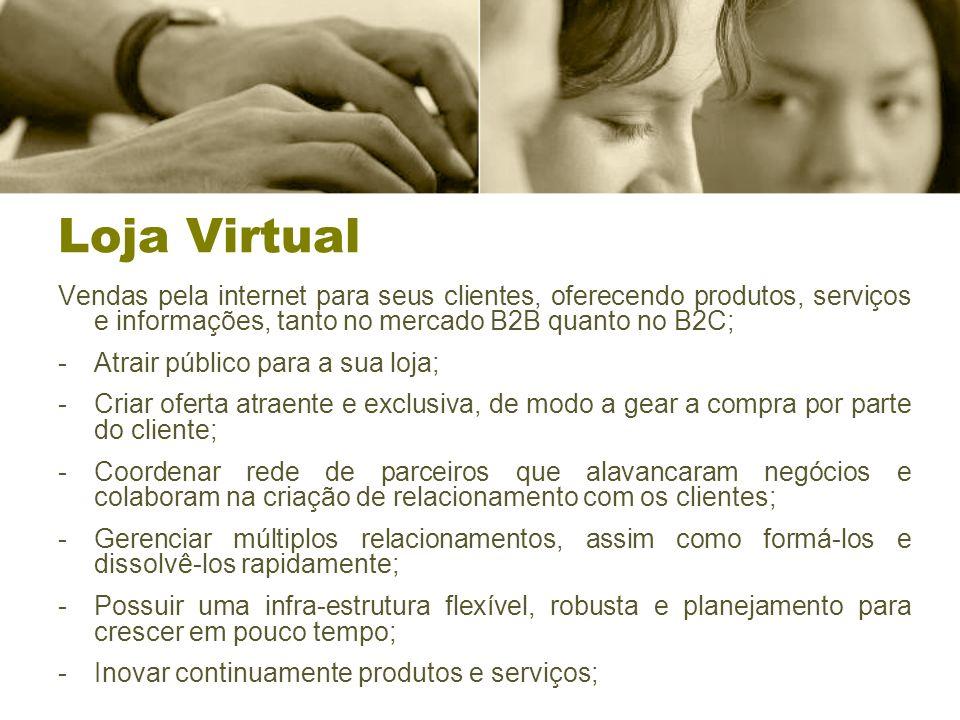 Loja Virtual Vendas pela internet para seus clientes, oferecendo produtos, serviços e informações, tanto no mercado B2B quanto no B2C; -Atrair público para a sua loja; -Criar oferta atraente e exclusiva, de modo a gear a compra por parte do cliente; -Coordenar rede de parceiros que alavancaram negócios e colaboram na criação de relacionamento com os clientes; -Gerenciar múltiplos relacionamentos, assim como formá-los e dissolvê-los rapidamente; -Possuir uma infra-estrutura flexível, robusta e planejamento para crescer em pouco tempo; -Inovar continuamente produtos e serviços;