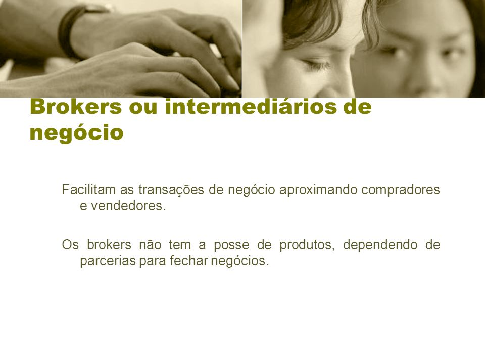 Brokers ou intermediários de negócio Facilitam as transações de negócio aproximando compradores e vendedores. Os brokers não tem a posse de produtos,