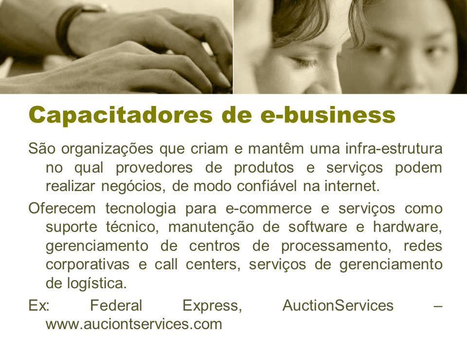 Capacitadores de e-business São organizações que criam e mantêm uma infra-estrutura no qual provedores de produtos e serviços podem realizar negócios, de modo confiável na internet.
