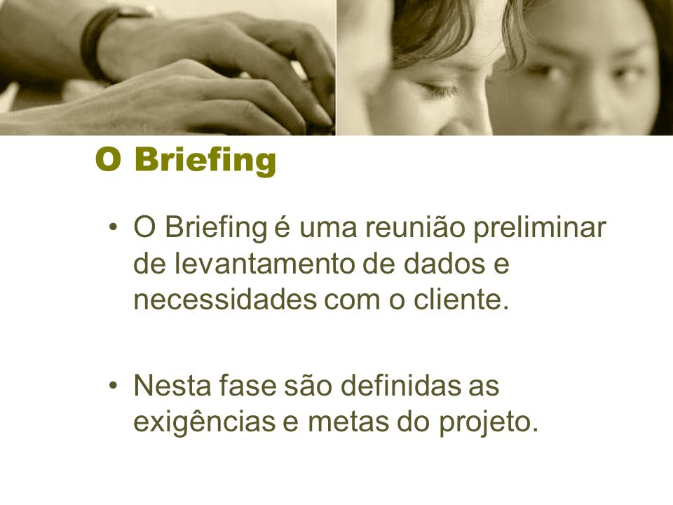 O Briefing O Briefing é uma reunião preliminar de levantamento de dados e necessidades com o cliente. Nesta fase são definidas as exigências e metas d