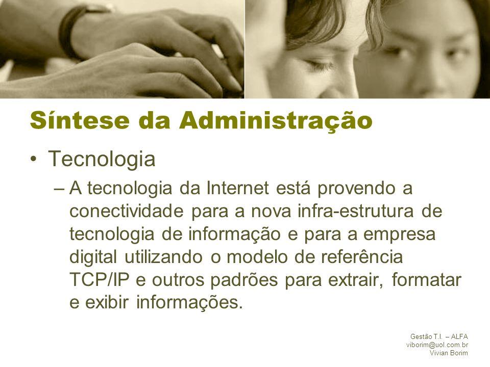 Gestão T.I. – ALFA viborim@uol.com.br Vivian Borim Síntese da Administração Tecnologia –A tecnologia da Internet está provendo a conectividade para a