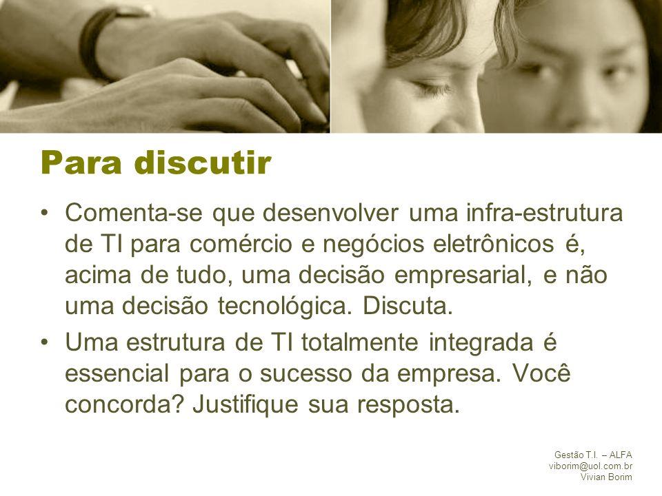 Gestão T.I. – ALFA viborim@uol.com.br Vivian Borim Para discutir Comenta-se que desenvolver uma infra-estrutura de TI para comércio e negócios eletrôn
