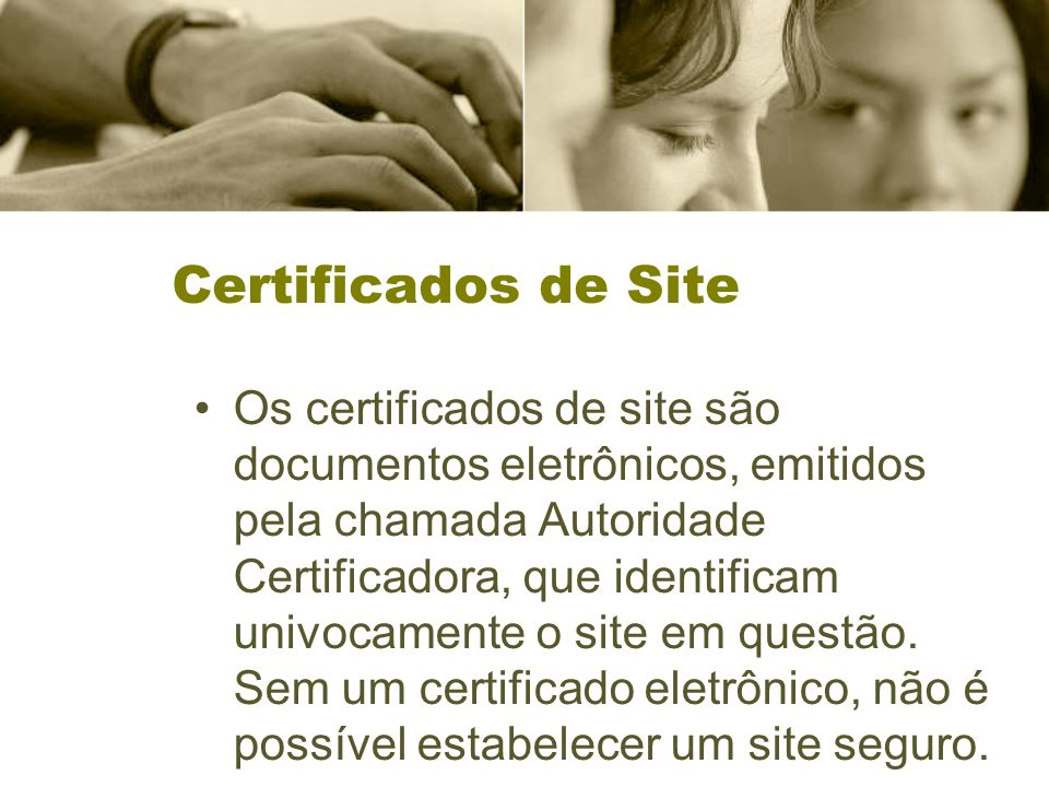 Certificados de Site Os certificados de site são documentos eletrônicos, emitidos pela chamada Autoridade Certificadora, que identificam univocamente