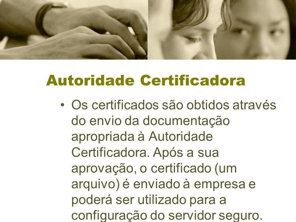 Autoridade Certificadora Os certificados são obtidos através do envio da documentação apropriada à Autoridade Certificadora. Após a sua aprovação, o c