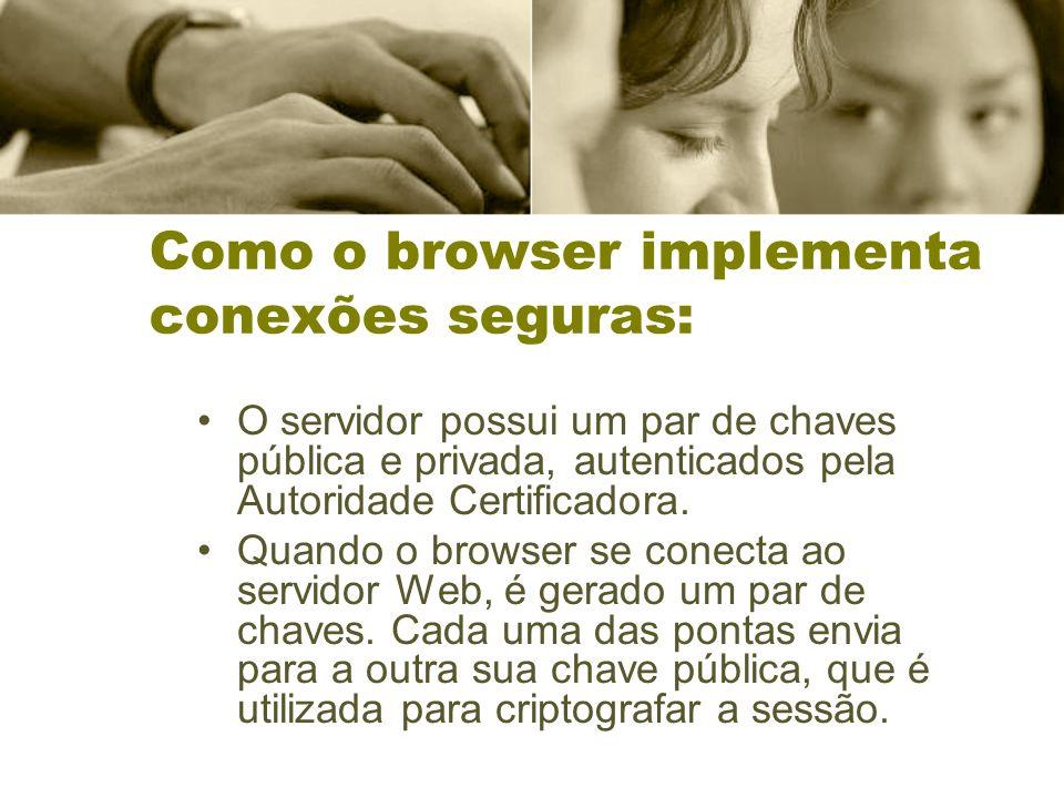 Como o browser implementa conexões seguras: O servidor possui um par de chaves pública e privada, autenticados pela Autoridade Certificadora.
