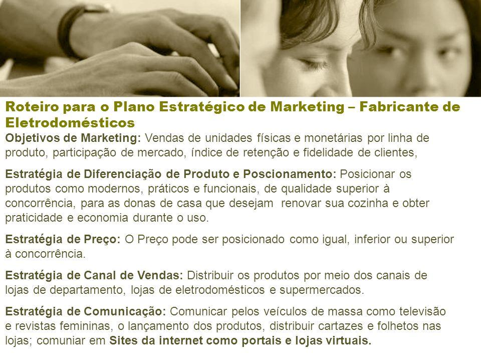 Roteiro para o Plano Estratégico de Marketing – Fabricante de Eletrodomésticos Objetivos de Marketing: Vendas de unidades físicas e monetárias por lin