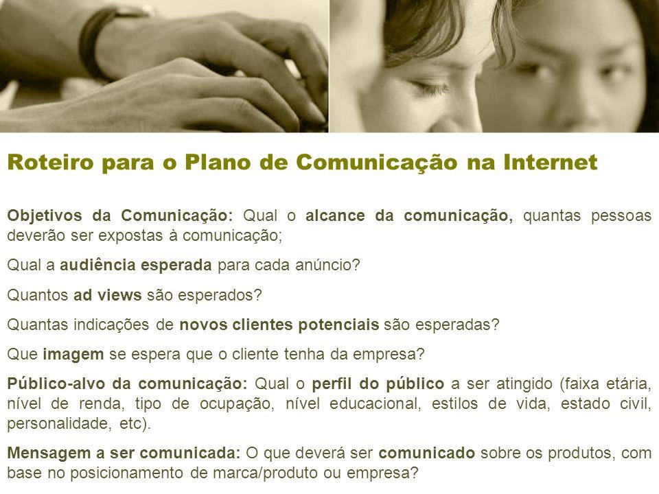 Roteiro para o Plano de Comunicação na Internet Objetivos da Comunicação: Qual o alcance da comunicação, quantas pessoas deverão ser expostas à comunicação; Qual a audiência esperada para cada anúncio.