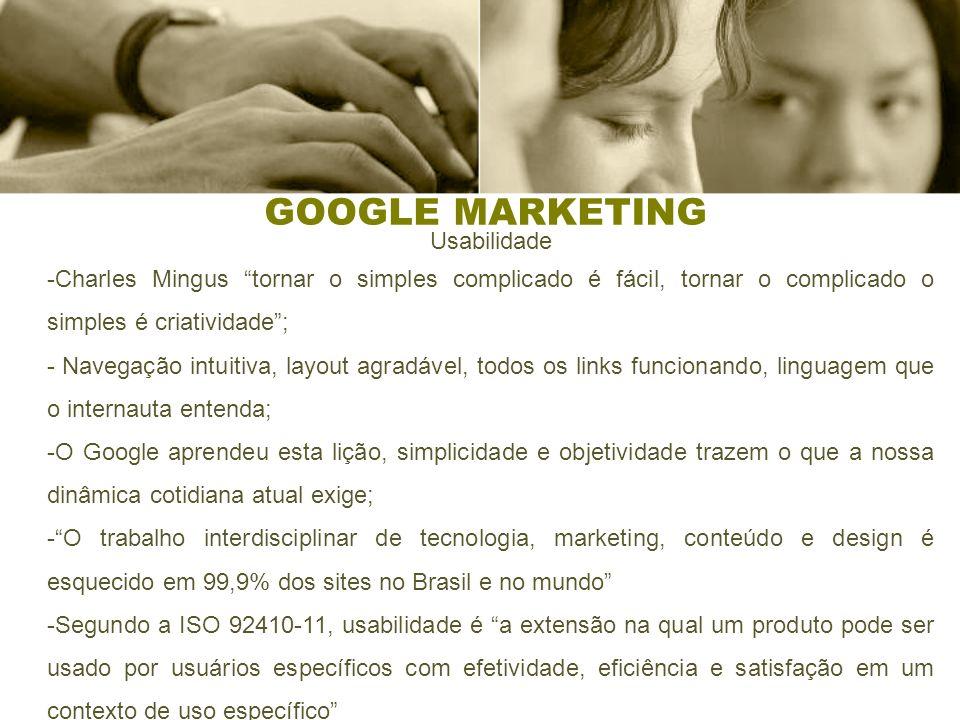 GOOGLE MARKETING Usabilidade -Charles Mingus tornar o simples complicado é fácil, tornar o complicado o simples é criatividade; - Navegação intuitiva, layout agradável, todos os links funcionando, linguagem que o internauta entenda; -O Google aprendeu esta lição, simplicidade e objetividade trazem o que a nossa dinâmica cotidiana atual exige; -O trabalho interdisciplinar de tecnologia, marketing, conteúdo e design é esquecido em 99,9% dos sites no Brasil e no mundo -Segundo a ISO 92410-11, usabilidade é a extensão na qual um produto pode ser usado por usuários específicos com efetividade, eficiência e satisfação em um contexto de uso específico