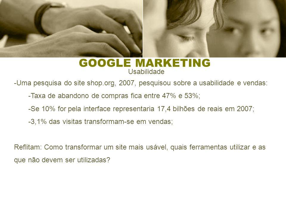 GOOGLE MARKETING Usabilidade -Uma pesquisa do site shop.org, 2007, pesquisou sobre a usabilidade e vendas: -Taxa de abandono de compras fica entre 47%