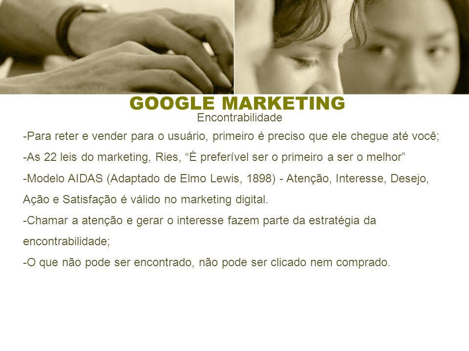 GOOGLE MARKETING Encontrabilidade -Para reter e vender para o usuário, primeiro é preciso que ele chegue até você; -As 22 leis do marketing, Ries, É p