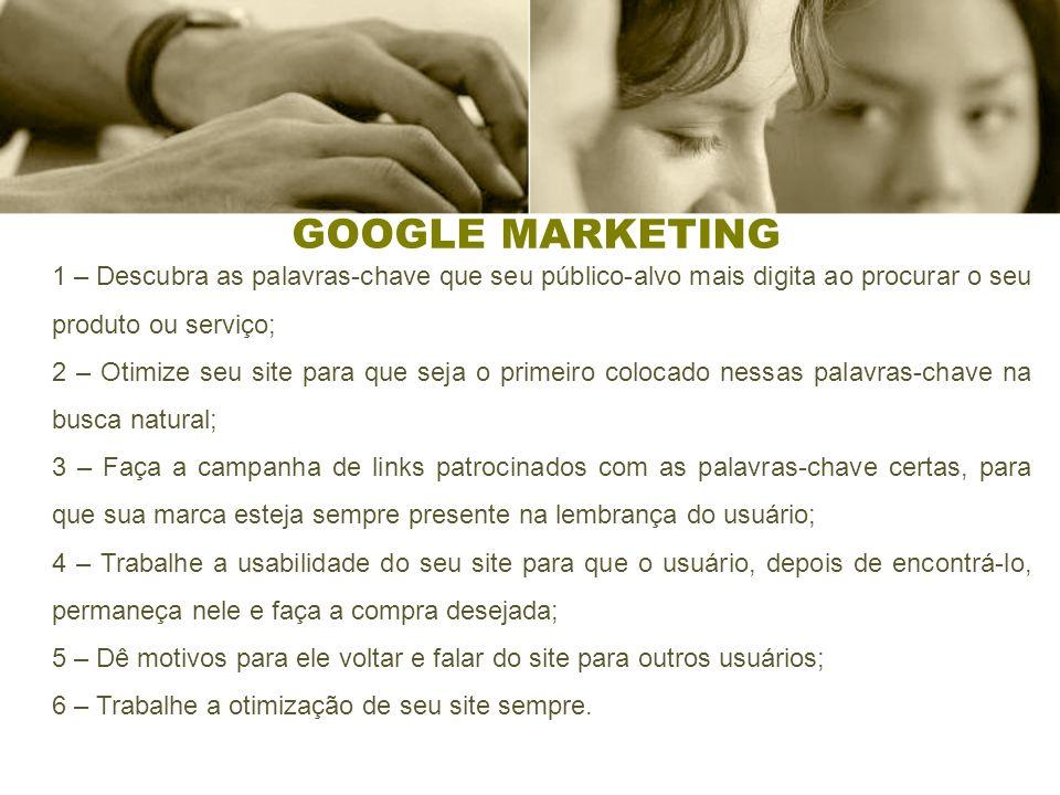 GOOGLE MARKETING 1 – Descubra as palavras-chave que seu público-alvo mais digita ao procurar o seu produto ou serviço; 2 – Otimize seu site para que s