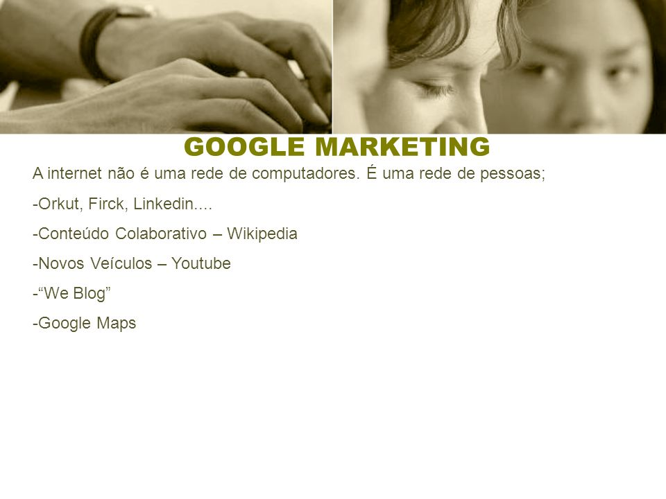 GOOGLE MARKETING A internet não é uma rede de computadores. É uma rede de pessoas; -Orkut, Firck, Linkedin.... -Conteúdo Colaborativo – Wikipedia -Nov