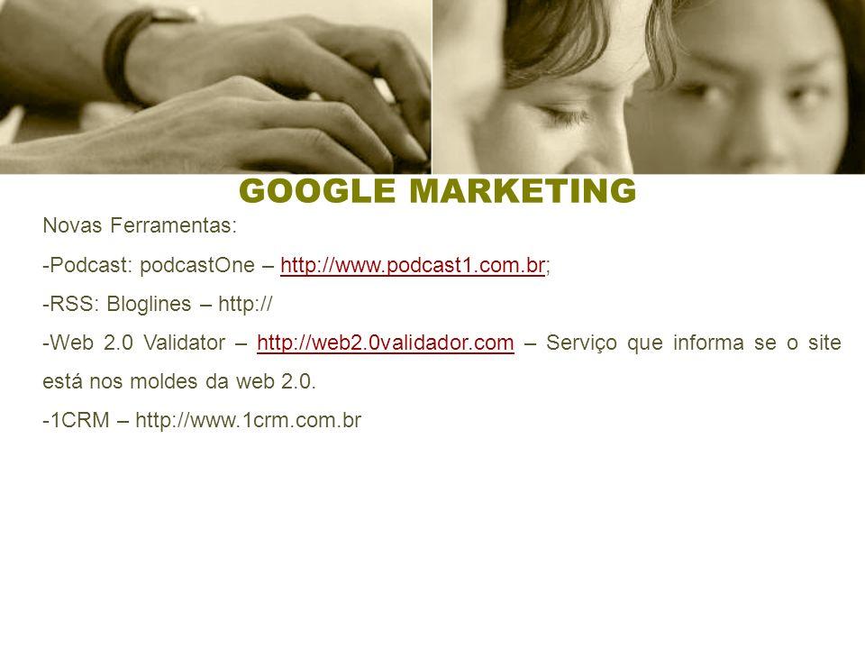 GOOGLE MARKETING Novas Ferramentas: -Podcast: podcastOne – http://www.podcast1.com.br;http://www.podcast1.com.br -RSS: Bloglines – http:// -Web 2.0 Validator – http://web2.0validador.com – Serviço que informa se o site está nos moldes da web 2.0.http://web2.0validador.com -1CRM – http://www.1crm.com.br