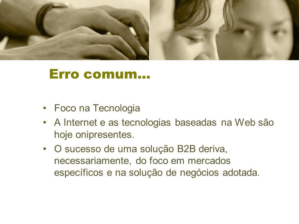 Erro comum... Foco na Tecnologia A Internet e as tecnologias baseadas na Web são hoje onipresentes. O sucesso de uma solução B2B deriva, necessariamen