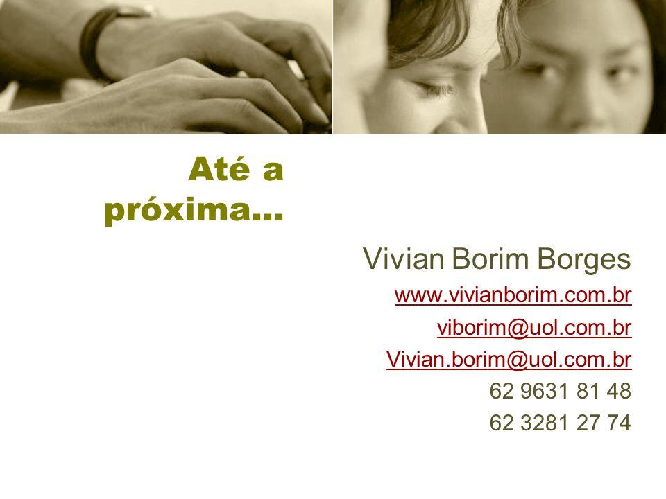 Até a próxima… Vivian Borim Borges www.vivianborim.com.br viborim@uol.com.br Vivian.borim@uol.com.br 62 9631 81 48 62 3281 27 74