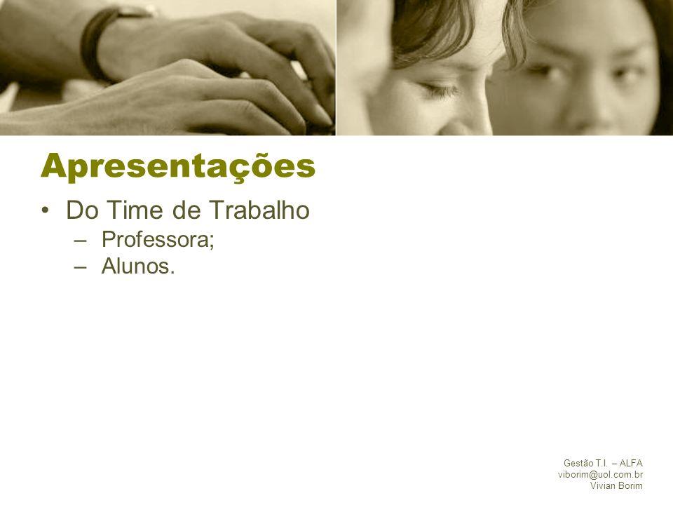 Gestão T.I. – ALFA viborim@uol.com.br Vivian Borim Apresentações Do Time de Trabalho – Professora; – Alunos.