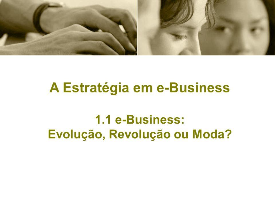 A Estratégia em e-Business 1.1 e-Business: Evolução, Revolução ou Moda?