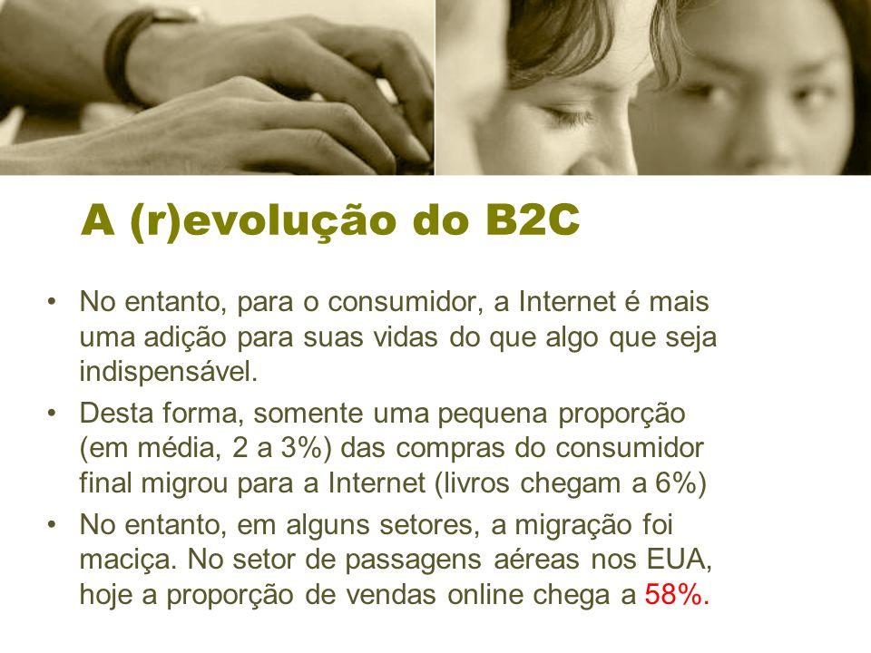 A (r)evolução do B2C No entanto, para o consumidor, a Internet é mais uma adição para suas vidas do que algo que seja indispensável. Desta forma, some