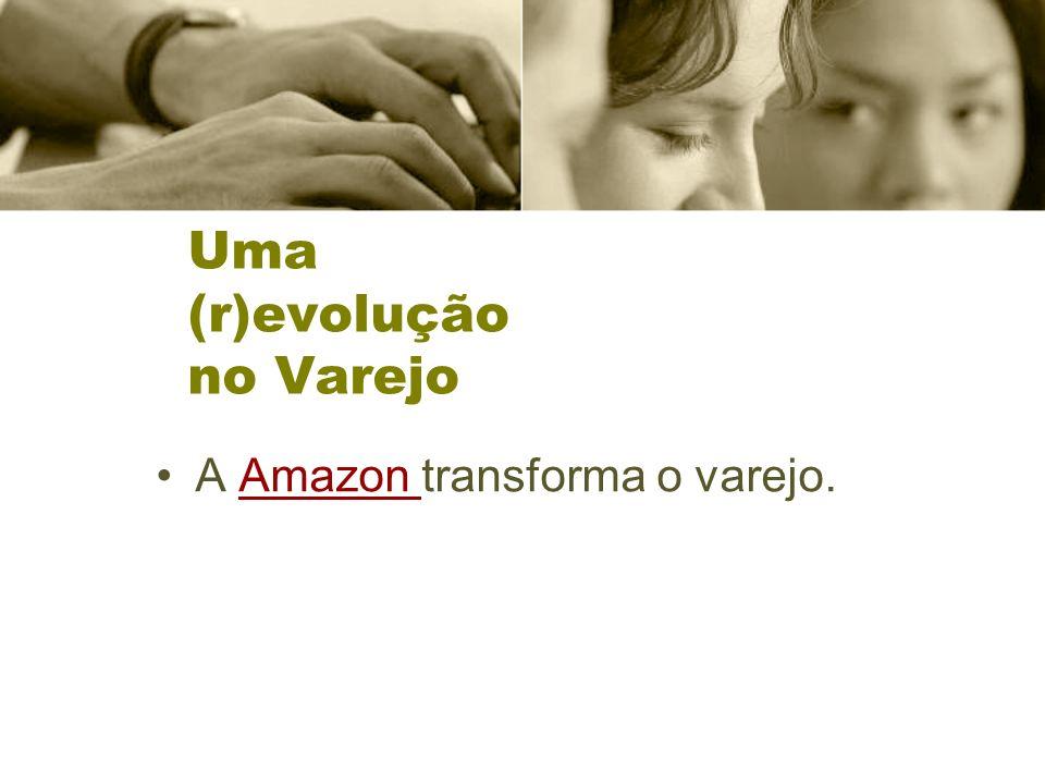 Uma (r)evolução no Varejo A Amazon transforma o varejo.Amazon
