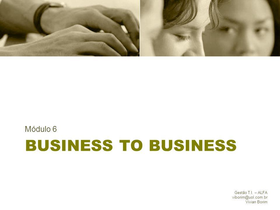 BUSINESS TO BUSINESS Módulo 6 Gestão T.I. – ALFA viborim@uol.com.br Vivian Borim
