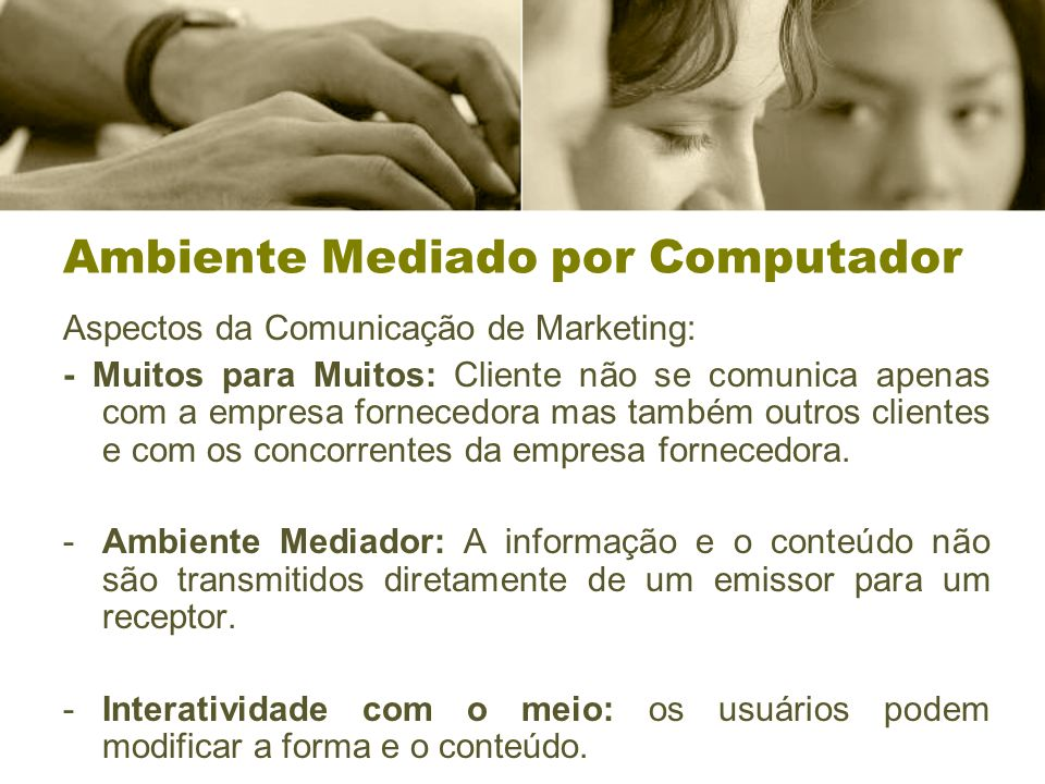 Ambiente Mediado por Computador Aspectos da Comunicação de Marketing: - Muitos para Muitos: Cliente não se comunica apenas com a empresa fornecedora mas também outros clientes e com os concorrentes da empresa fornecedora.