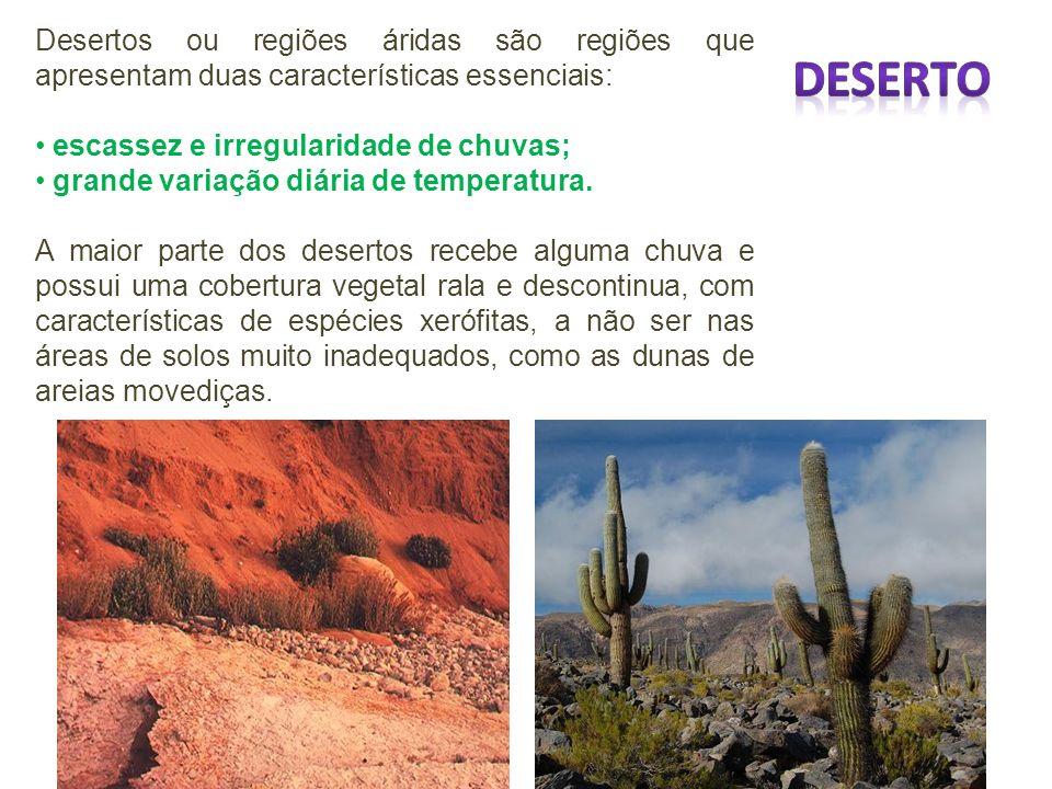 Desertos ou regiões áridas são regiões que apresentam duas características essenciais: escassez e irregularidade de chuvas; grande variação diária de