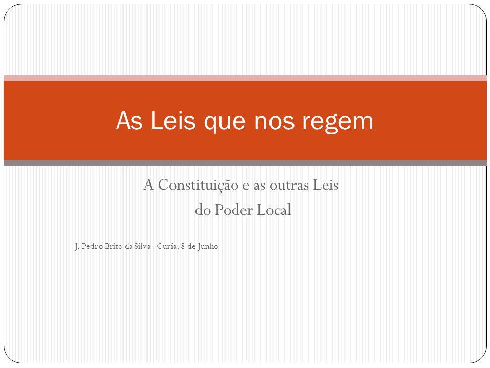 A Constituição e as outras Leis do Poder Local J. Pedro Brito da Silva - Curia, 8 de Junho As Leis que nos regem