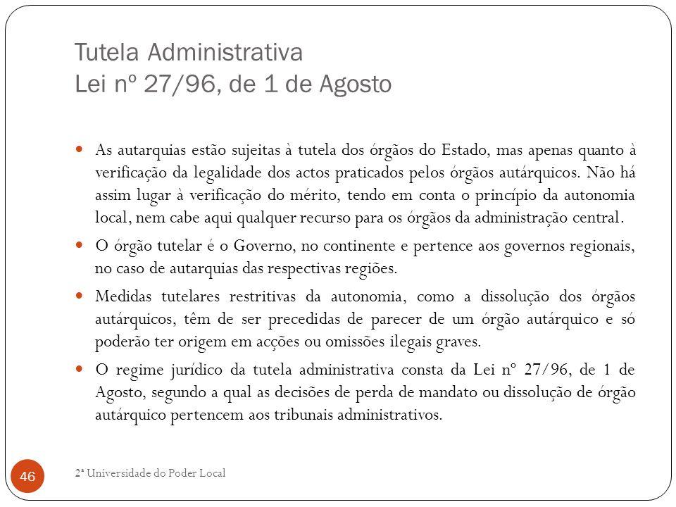 Tutela Administrativa Lei nº 27/96, de 1 de Agosto As autarquias estão sujeitas à tutela dos órgãos do Estado, mas apenas quanto à verificação da lega