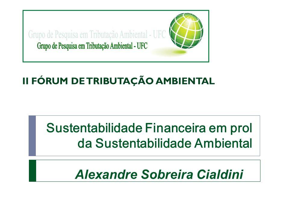 Sustentabilidade Financeira em prol da Sustentabilidade Ambiental Alexandre Sobreira Cialdini II FÓRUM DE TRIBUTAÇÃO AMBIENTAL