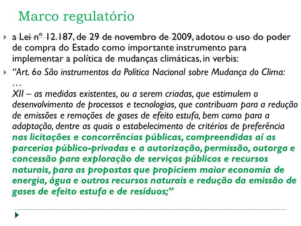 Marco regulatório a Lei nº 12.187, de 29 de novembro de 2009, adotou o uso do poder de compra do Estado como importante instrumento para implementar a política de mudanças climáticas, in verbis: Art.