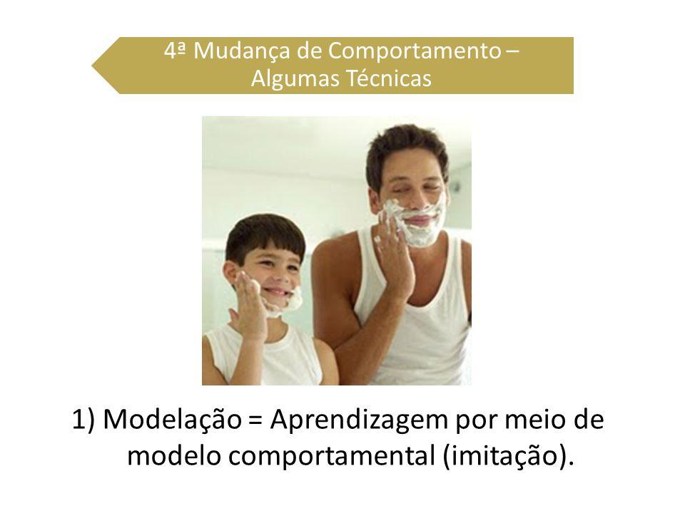 1) Modelação = Aprendizagem por meio de modelo comportamental (imitação). 4ª Mudança de Comportamento – Algumas Técnicas