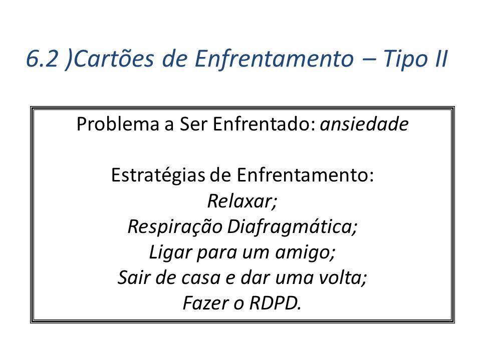 6.2 )Cartões de Enfrentamento – Tipo II Problema a Ser Enfrentado: ansiedade Estratégias de Enfrentamento: Relaxar; Respiração Diafragmática; Ligar pa