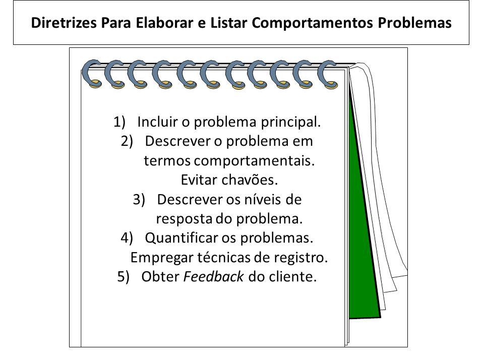 Diretrizes Para Elaborar e Listar Comportamentos Problemas 1)Incluir o problema principal. 2)Descrever o problema em termos comportamentais. Evitar ch