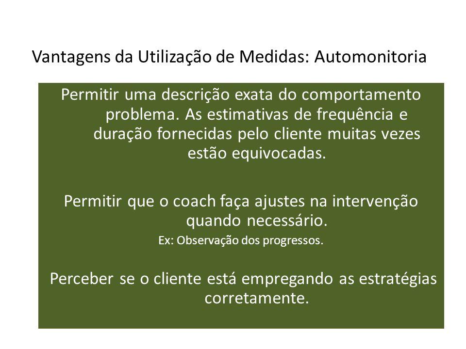 Vantagens da Utilização de Medidas: Automonitoria Permitir uma descrição exata do comportamento problema. As estimativas de frequência e duração forne