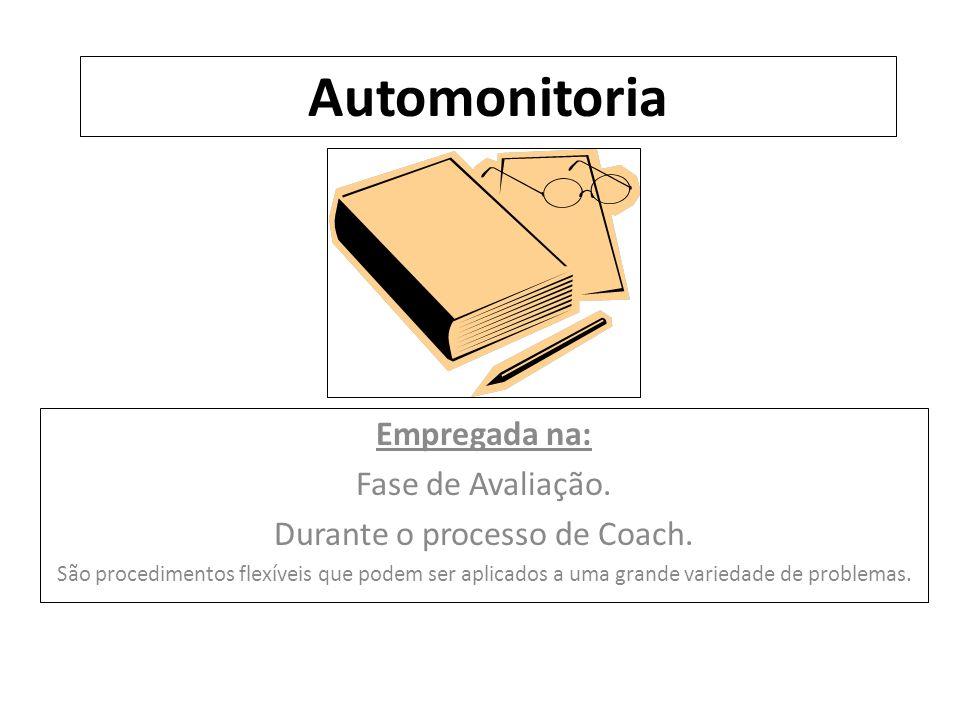 Automonitoria Empregada na: Fase de Avaliação. Durante o processo de Coach. São procedimentos flexíveis que podem ser aplicados a uma grande variedade