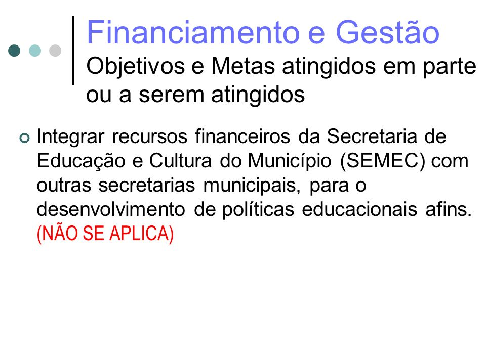 Financiamento e Gestão Objetivos e Metas atingidos em parte ou a serem atingidos Integrar recursos financeiros da Secretaria de Educação e Cultura do