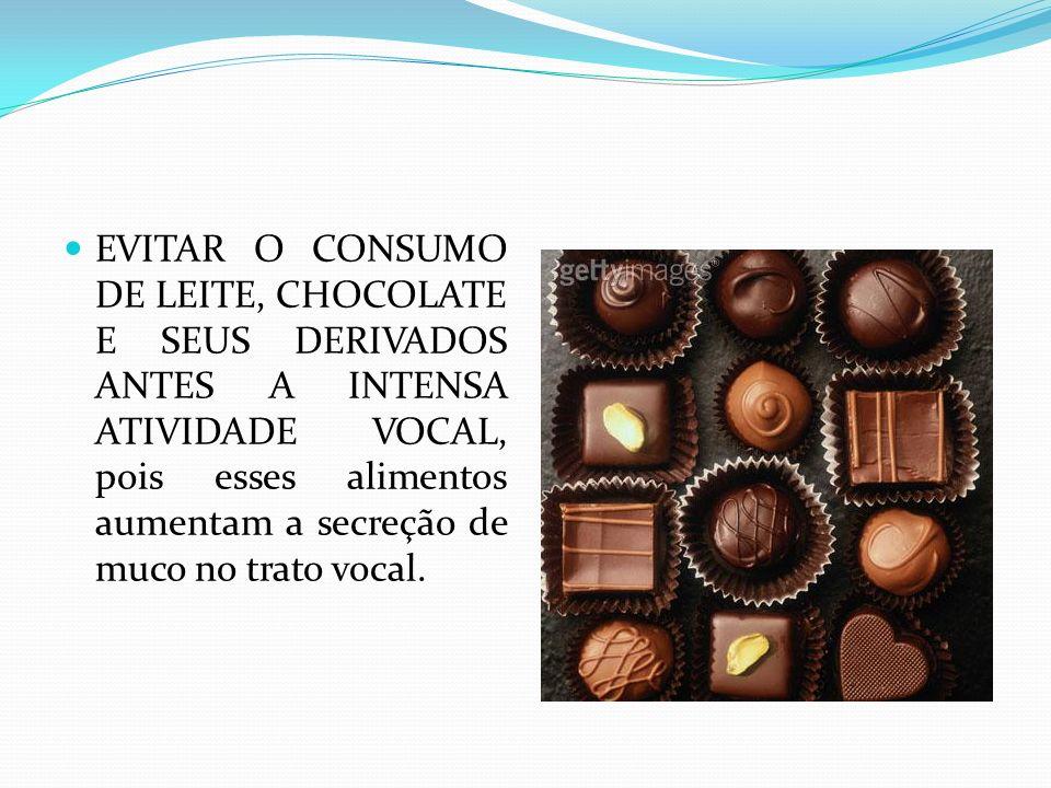 EVITAR O CONSUMO DE LEITE, CHOCOLATE E SEUS DERIVADOS ANTES A INTENSA ATIVIDADE VOCAL, pois esses alimentos aumentam a secreção de muco no trato vocal