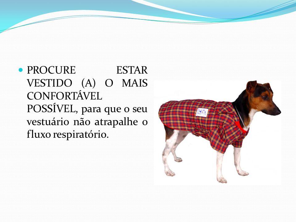 PROCURE ESTAR VESTIDO (A) O MAIS CONFORTÁVEL POSSÍVEL, para que o seu vestuário não atrapalhe o fluxo respiratório.