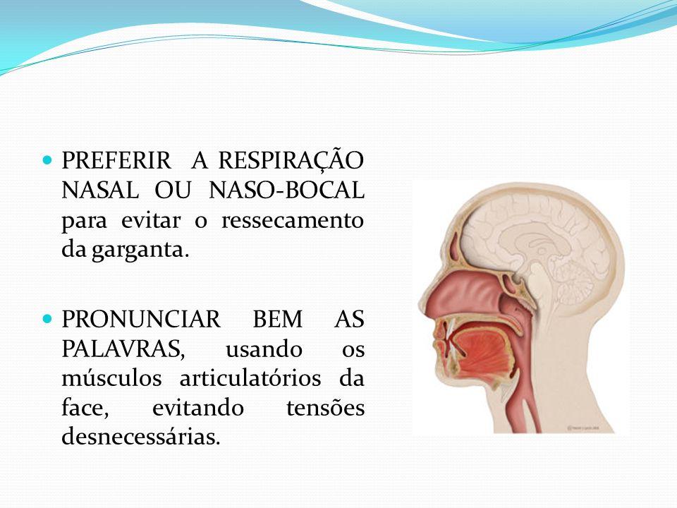 PREFERIR A RESPIRAÇÃO NASAL OU NASO-BOCAL para evitar o ressecamento da garganta. PRONUNCIAR BEM AS PALAVRAS, usando os músculos articulatórios da fac