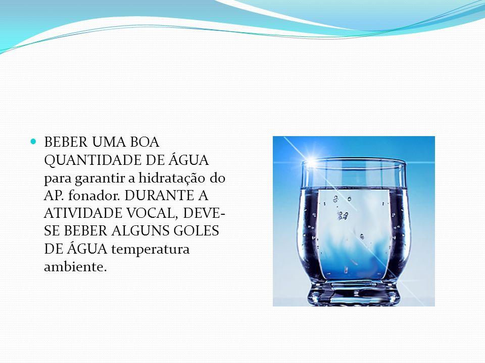 BEBER UMA BOA QUANTIDADE DE ÁGUA para garantir a hidratação do AP. fonador. DURANTE A ATIVIDADE VOCAL, DEVE- SE BEBER ALGUNS GOLES DE ÁGUA temperatura