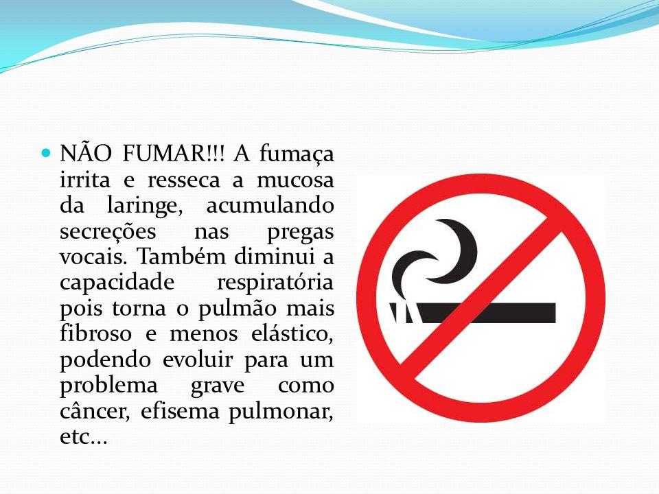 NÃO FUMAR!!! A fumaça irrita e resseca a mucosa da laringe, acumulando secreções nas pregas vocais. Também diminui a capacidade respiratória pois torn